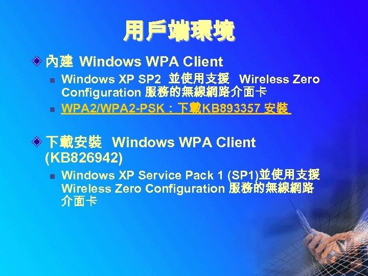 用戶端環境 內建 Windows WPA Client n n Windows XP SP 2 並使用支援 Wireless Zero