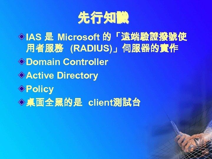先行知識 IAS 是 Microsoft 的「遠端驗證撥號使 用者服務 (RADIUS)」伺服器的實作 Domain Controller Active Directory Policy 桌面全黑的是 client測試台