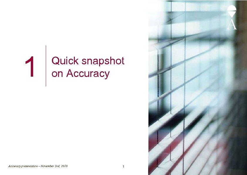 1 Quick snapshot on Accuracy presentation – November 3 rd, 2010 1
