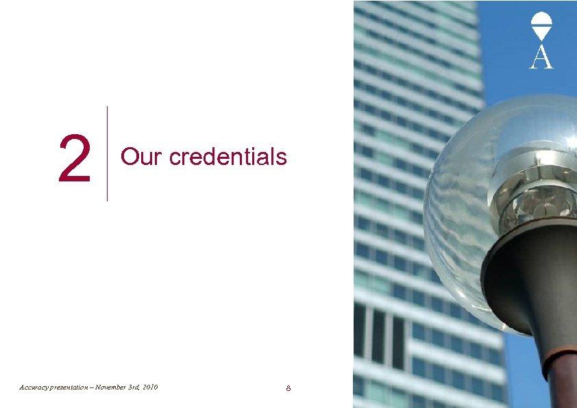 2 Our credentials Accuracy presentation – November 3 rd, 2010 8