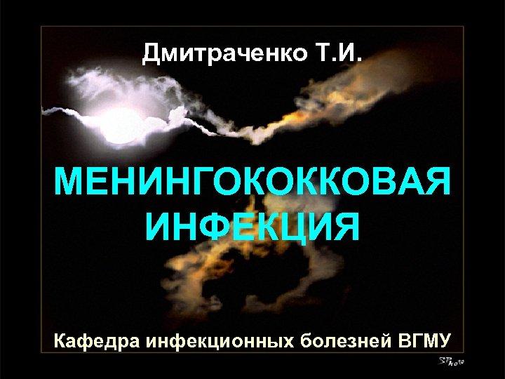 Дмитраченко Т. И. МЕНИНГОКОККОВАЯ ИНФЕКЦИЯ Кафедра инфекционных болезней ВГМУ