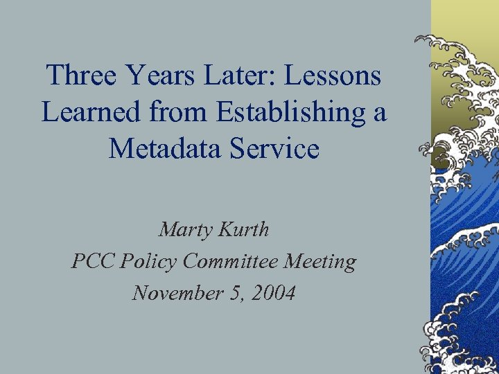 Three Years Later: Lessons Learned from Establishing a Metadata Service Marty Kurth PCC Policy