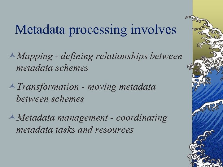Metadata processing involves ©Mapping - defining relationships between metadata schemes ©Transformation - moving metadata