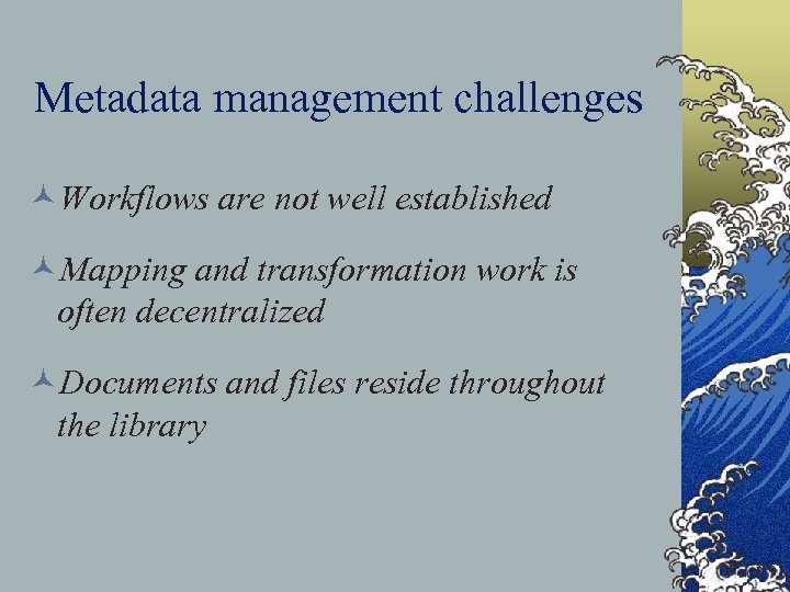 Metadata management challenges ©Workflows are not well established ©Mapping and transformation work is often