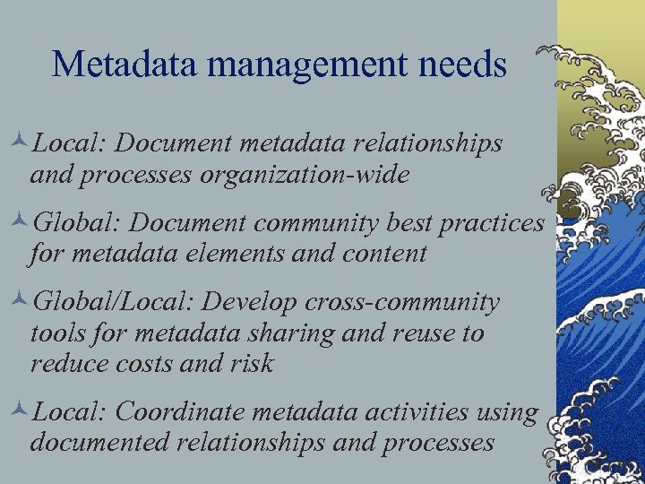Metadata management needs ©Local: Document metadata relationships and processes organization-wide ©Global: Document community best