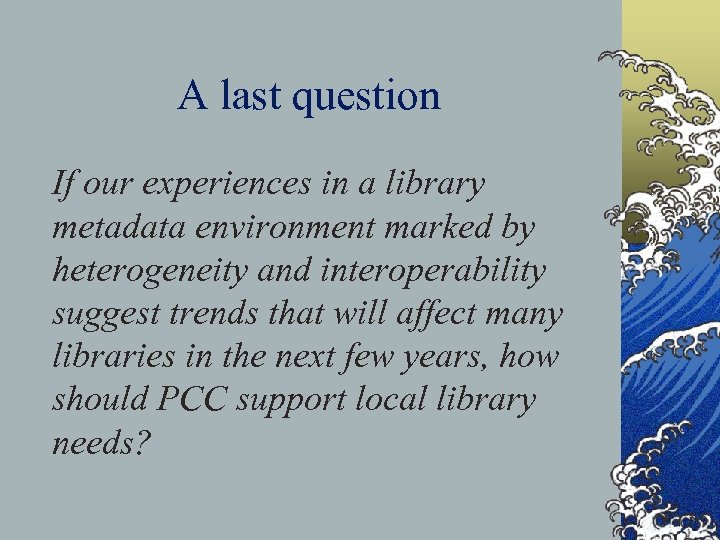 A last question If our experiences in a library metadata environment marked by heterogeneity