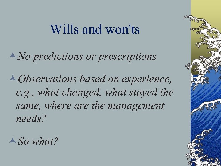 Wills and won'ts ©No predictions or prescriptions ©Observations based on experience, e. g. ,