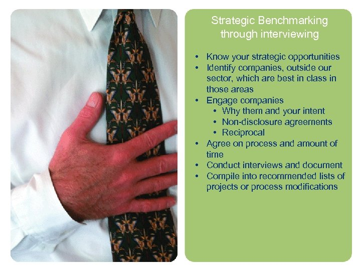 Strategic Benchmarking through interviewing • Know your strategic opportunities • Identify companies, outside our