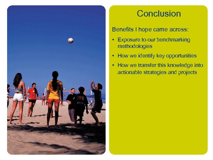 Conclusion Benefits I hope came across: • Exposure to our benchmarking methodologies • How
