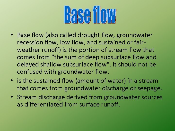 • Base flow (also called drought flow, groundwater recession flow, low flow, and