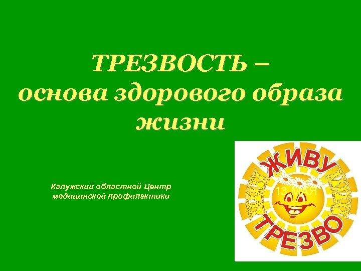ТРЕЗВОСТЬ – основа здорового образа жизни Калужский областной Центр медицинской профилактики 13 МАЯ