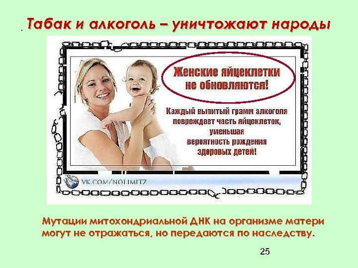 • Табак и алкоголь – уничтожают народы Мутации митохондриальной ДНК на организме матери