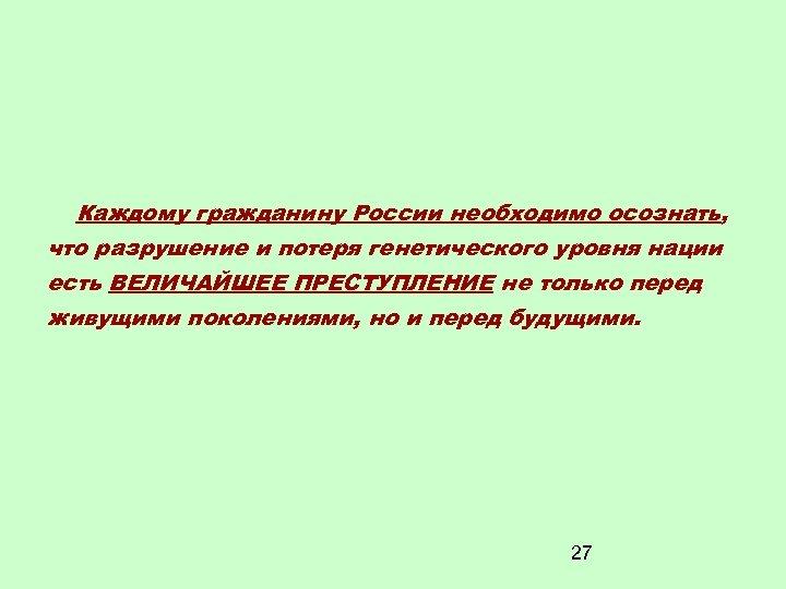 Каждому гражданину России необходимо осознать, что разрушение и потеря генетического уровня нации есть ВЕЛИЧАЙШЕЕ