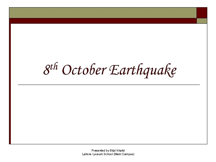 th 8 October Earthquake Presented by Bilal Khalid Lahore Lyceum School (Main Campus)