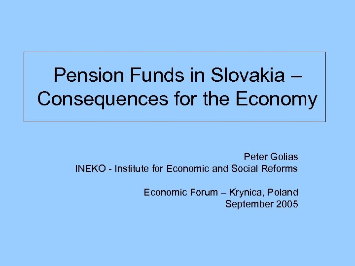 Pension Funds in Slovakia – Consequences for the Economy Peter Golias INEKO - Institute
