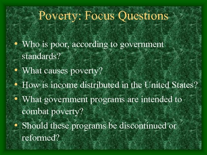 Poverty: Focus Questions • Who is poor, according to government standards? • What causes