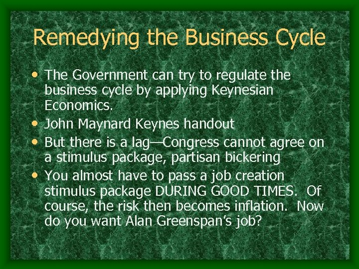 Remedying the Business Cycle • The Government can try to regulate the business cycle