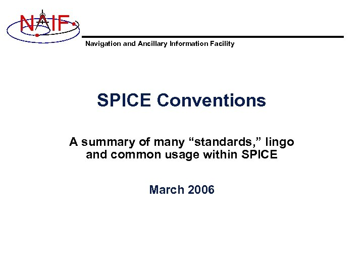 "N IF Navigation and Ancillary Information Facility SPICE Conventions A summary of many ""standards,"