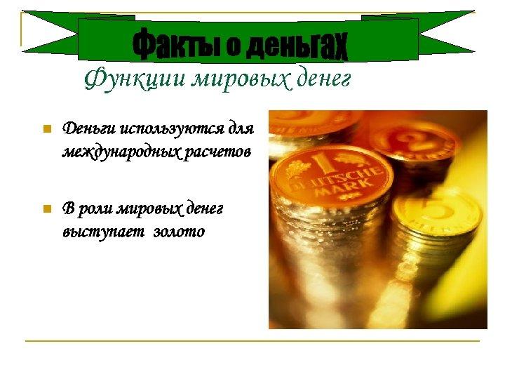 Функции мировых денег n Деньги используются для международных расчетов n В роли мировых денег