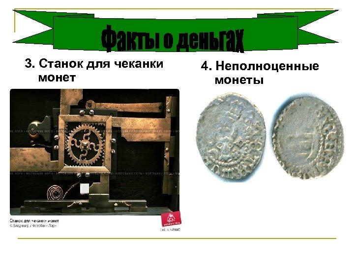 3. Станок для чеканки монет 4. Неполноценные монеты