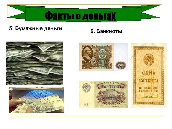 5. Бумажные деньги 6. Банкноты