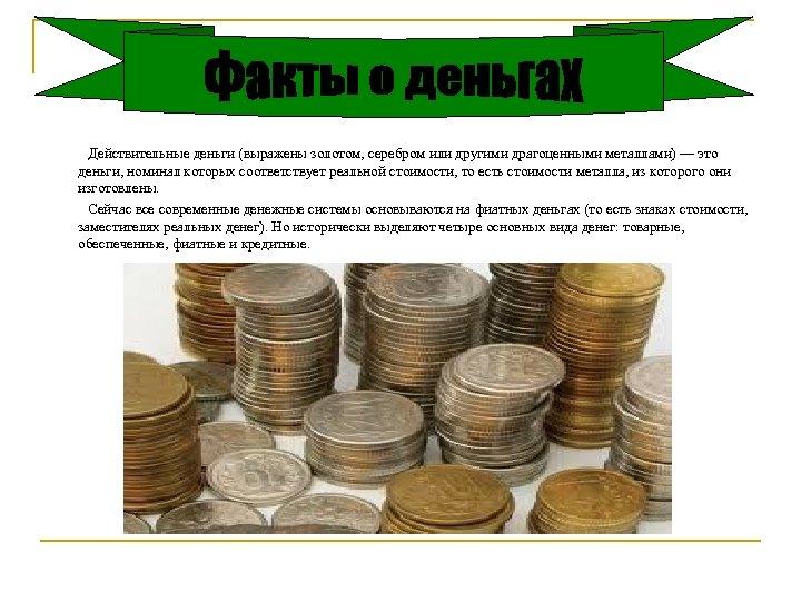 Действительные деньги (выражены золотом, серебром или другими драгоценными металлами) — это деньги, номинал которых