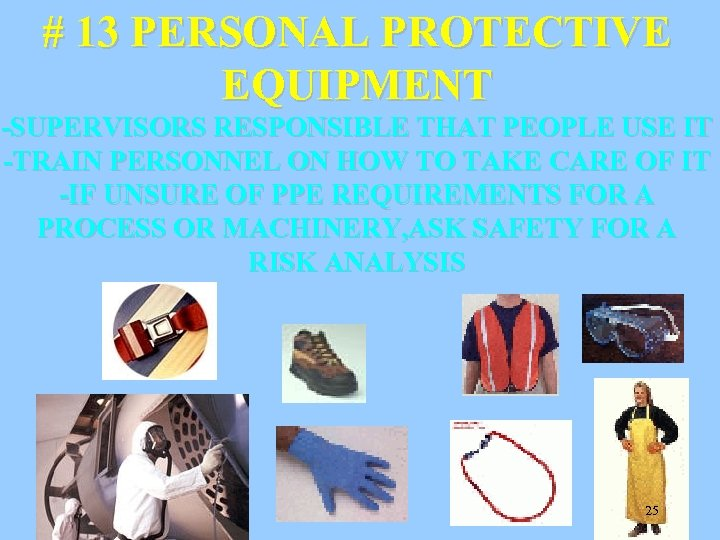 # 13 PERSONAL PROTECTIVE EQUIPMENT -SUPERVISORS RESPONSIBLE THAT PEOPLE USE IT -TRAIN PERSONNEL ON