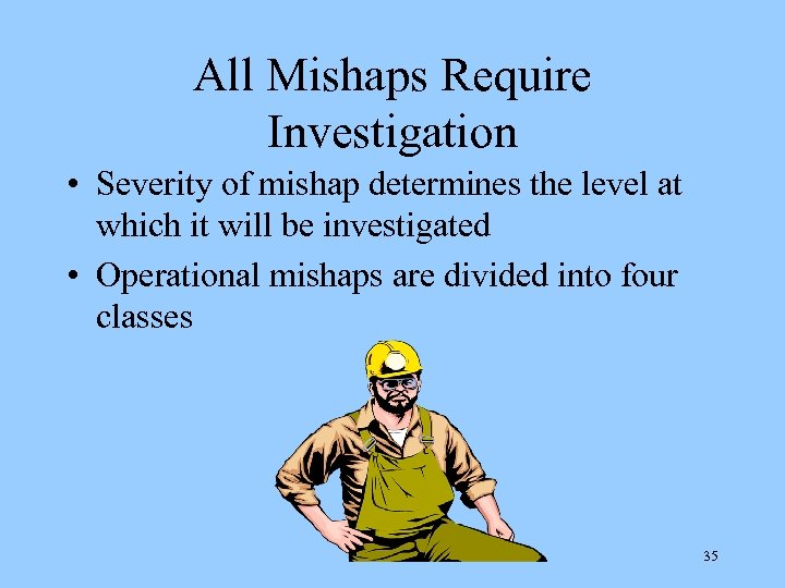 All Mishaps Require Investigation • Severity of mishap determines the level at which it