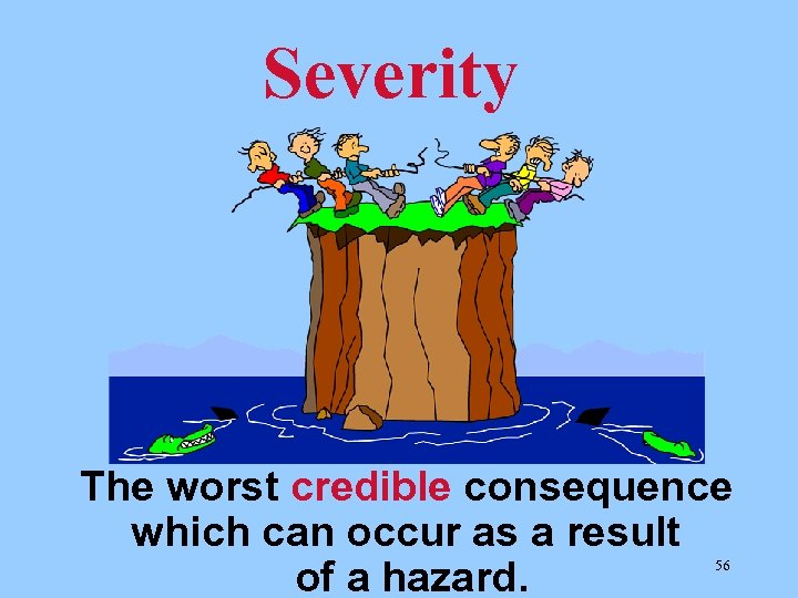 Severity The worst credible consequence which can occur as a result of a hazard.