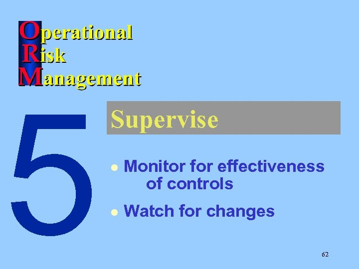 5 Supervise l Monitor for effectiveness of controls l Watch for changes 62