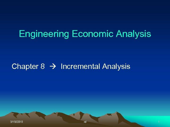 Engineering Economic Analysis Chapter 8 Incremental Analysis 3/19/2018 rd 1