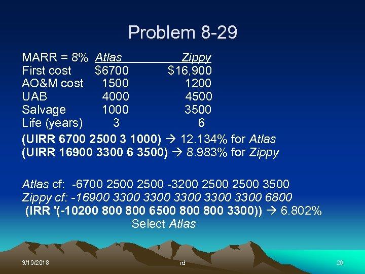Problem 8 -29 MARR = 8% Atlas Zippy First cost $6700 $16, 900 AO&M