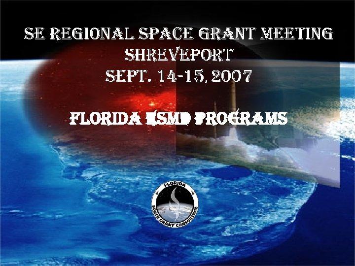 Se regional Space grant Meeting SHre. Veport Sept. 14 -15, 2007 FLORIDA ESMD PROGRAMS
