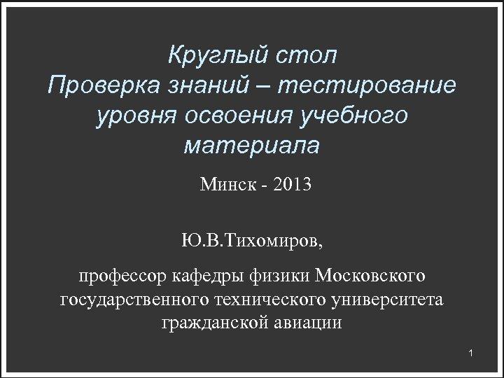 Круглый стол Проверка знаний – тестирование уровня освоения учебного материала Минск - 2013 Ю.