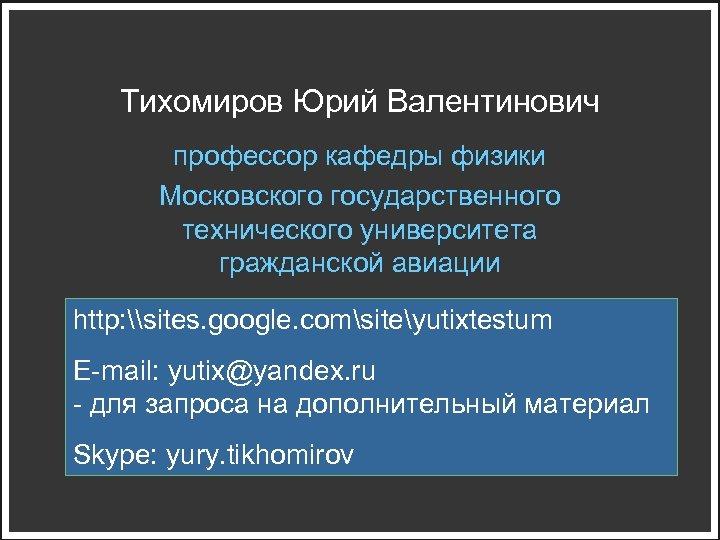 Тихомиров Юрий Валентинович профессор кафедры физики Московского государственного технического университета гражданской авиации http: \sites.