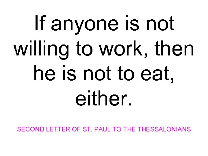 If anyone is not willing to work, then he is not to eat, either.
