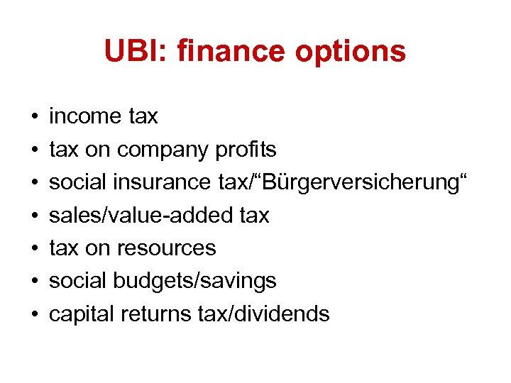 "UBI: finance options • • income tax on company profits social insurance tax/""Bürgerversicherung"" sales/value-added"