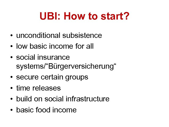 UBI: How to start? • unconditional subsistence • low basic income for all •