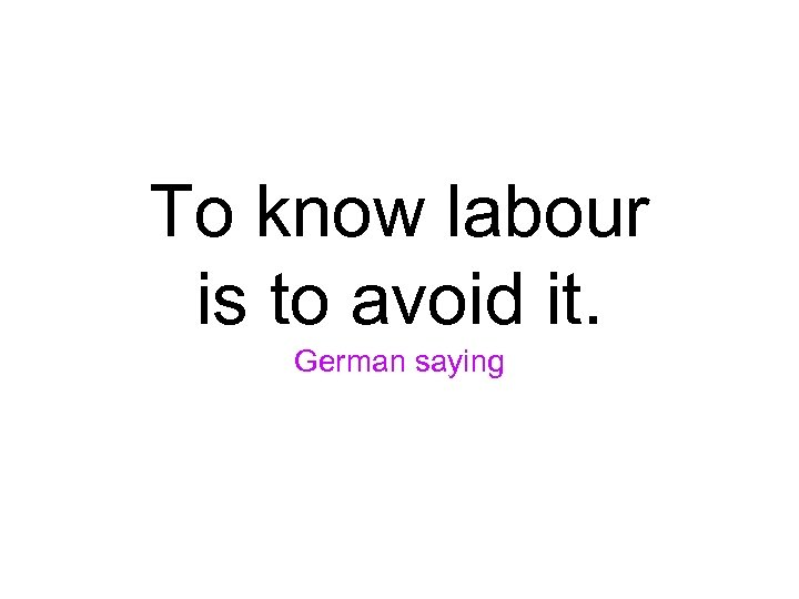 To know labour is to avoid it. German saying