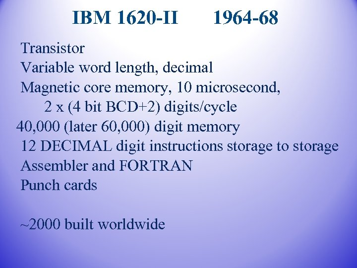 IBM 1620 -II 1964 -68 Transistor Variable word length, decimal Magnetic core memory, 10