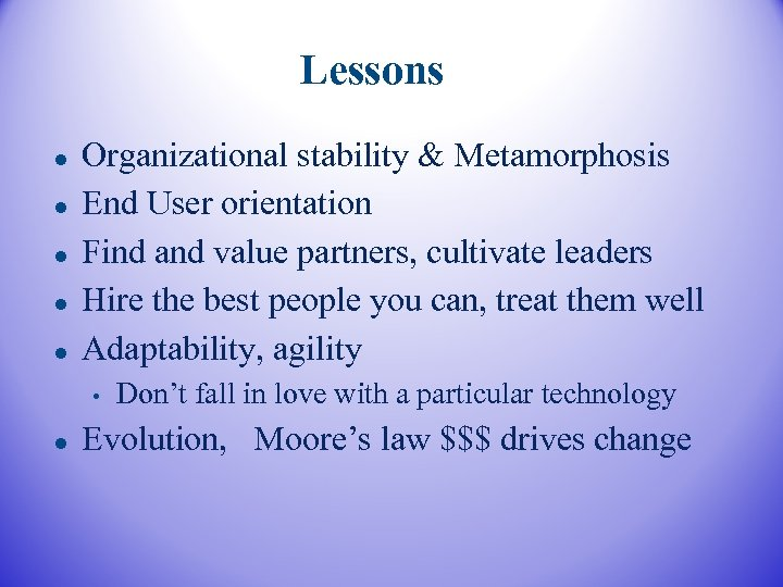 Lessons Organizational stability & Metamorphosis End User orientation Find and value partners, cultivate leaders