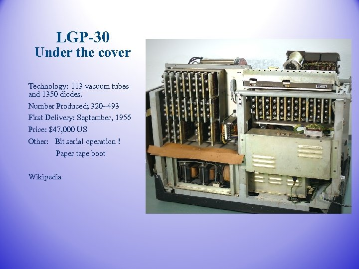 LGP-30 Under the cover Technology: 113 vacuum tubes and 1350 diodes. Number Produced; 320~493