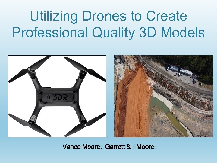 Utilizing Drones to Create Professional Quality 3 D Models VANCE MOORE, GARRETT & MOORE