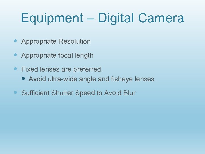 Equipment – Digital Camera Appropriate Resolution Appropriate focal length Fixed lenses are preferred. Avoid