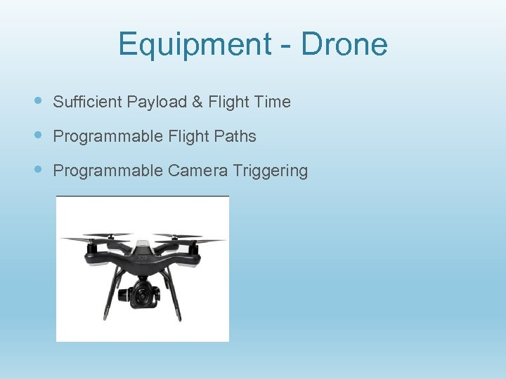 Equipment - Drone Sufficient Payload & Flight Time Programmable Flight Paths Programmable Camera Triggering