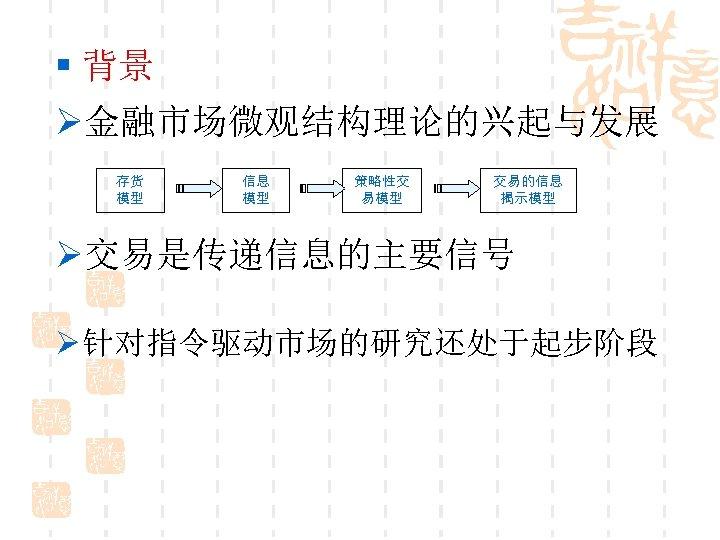 § 背景 Ø金融市场微观结构理论的兴起与发展 存货 模型 信息 模型 策略性交 易模型 交易的信息 揭示模型 Ø交易是传递信息的主要信号 Ø 针对指令驱动市场的研究还处于起步阶段