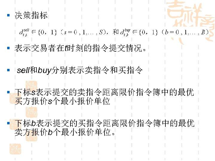 § 决策指标 § 表示交易者在t时刻的指令提交情况。 § sell和buy分别表示卖指令和买指令 § 下标s表示提交的卖指令距离限价指令簿中的最优 买方报价s个最小报价单位 § 下标b表示提交的买指令距离限价指令簿中的最优 卖方报价b个最小报价单位。
