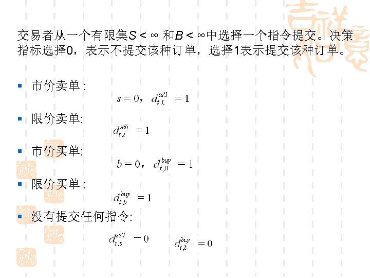 交易者从一个有限集S < ∞ 和B < ∞中选择一个指令提交。决策 指标选择 0,表示不提交该种订单,选择 1表示提交该种订单。 § 市价卖单 : § 限价卖单: