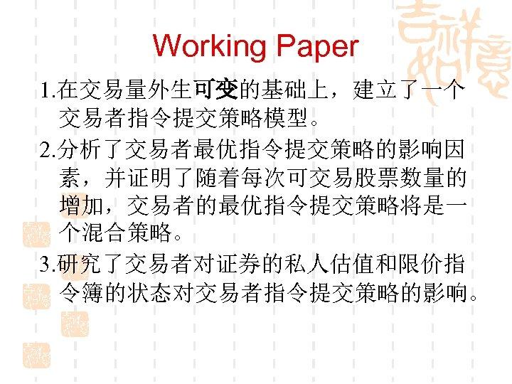 Working Paper 1. 在交易量外生可变的基础上,建立了一个 交易者指令提交策略模型。 2. 分析了交易者最优指令提交策略的影响因 素,并证明了随着每次可交易股票数量的 增加,交易者的最优指令提交策略将是一 个混合策略。 3. 研究了交易者对证券的私人估值和限价指 令簿的状态对交易者指令提交策略的影响。
