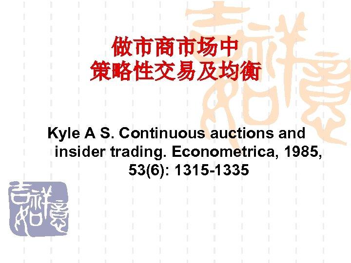 做市商市场中 策略性交易及均衡 Kyle A S. Continuous auctions and insider trading. Econometrica, 1985, 53(6): 1315